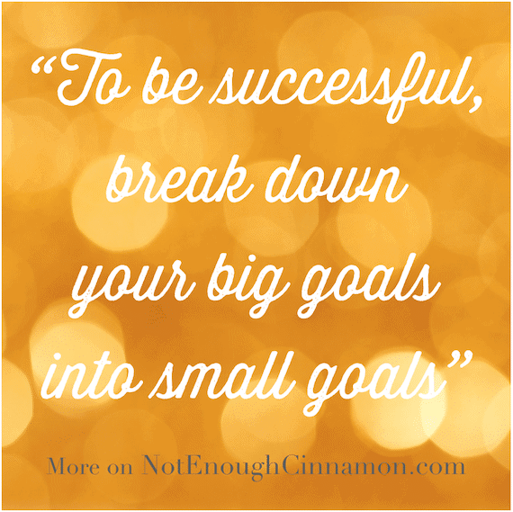 To be successful, break down your big goals into small goals - NotEnoughCinnamon.com