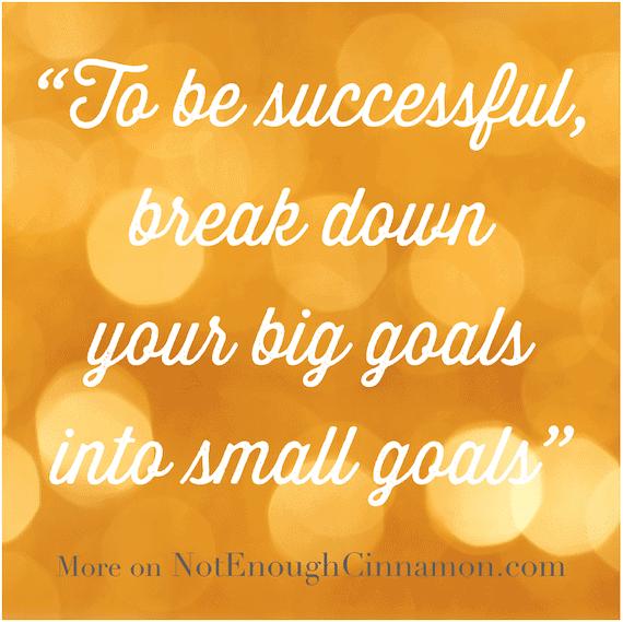 To be successful, break down your big goals into small goals - NotEnoughCinnamon.com
